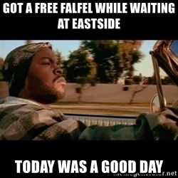 Ice Cube- Today was a Good day - got a free falfel While waiting at Eastside today was a good day