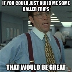 Office Space Boss - If you could just build me some baller trips that would be great