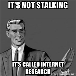 Correction Guy - It's not stalking  It's called internet research