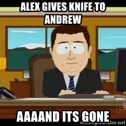 Aand Its Gone - Alex gives knife to andrew aaaand its gone