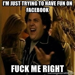 Fuck me right - I'm just trying to have fun on Facebook  Fuck me right