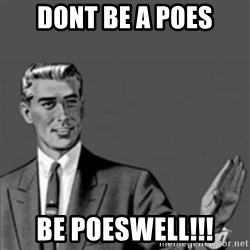 Correction Guy - DONT BE A POES bE poeSWELL!!!