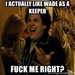 Fuck me right - I actually like wade as a keeper Fuck me rIght?