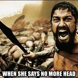 This Is Sparta Meme - When she says no more head