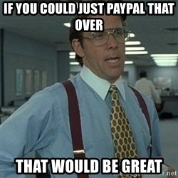 Office Space Boss - if you could just PayPal that over that would be great