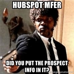 English motherfucker, do you speak it? - Hubspot mfer Did you put the prospect info in it?