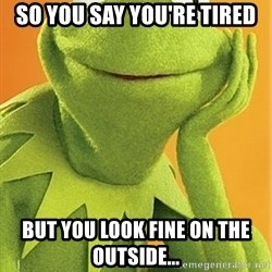 Kermit the frog - So you say you're tired But you Look FIne on the outside...