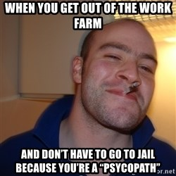 "Good Guy Greg - WhEn you get out of the work farm And don't have to go to jail Because you're a ""Psycopath"""