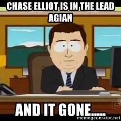 south park aand it's gone - Chase elliot is in the lead agian And it GONe.....