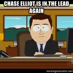 south park aand it's gone - Chase Elliot is in THe lead again