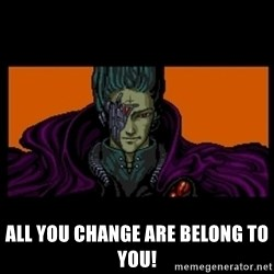 All your base are belong to us - all you change are belong to you!