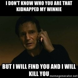 liam neeson taken - I don't know who you are that kidnapped my winnie BUt I will find you and I will kill you