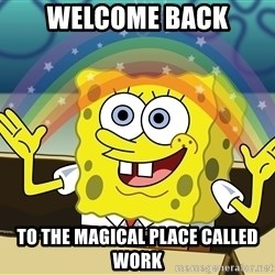 spongebob rainbow - welcome back to the magical place called work