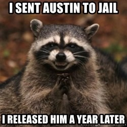 evil raccoon - I sent Austin to jail i released him a year later