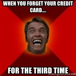 Angry Arnold - when you forget your credit card.... for the third time
