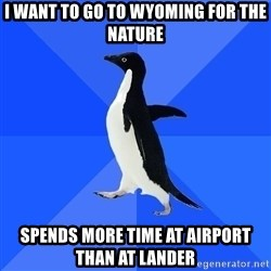 Socially Awkward Penguin - I want to go to wyoming for the nature spends more time at airport than at lander