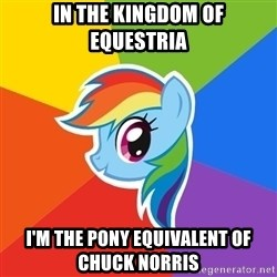 Rainbow Dash - in the kingdom of equestria i'm the pony equivalent of chuck norris