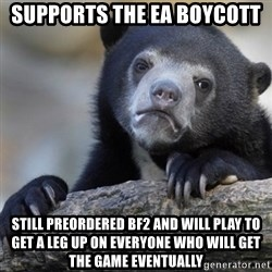 Confession Bear - Supports the eA boycott still preordered BF2 and will play to get a leg up on everyone who will get the game eventually