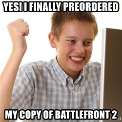 First Day on the internet kid - yes! i finally preordered my copy of battlefront 2