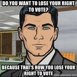 Archer - Do you want to lose your right to vote? because that's how you lose your right to vote