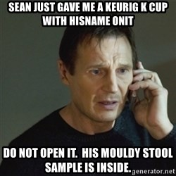 taken meme - Sean just gave me A KEURIG k cup with hisname onit Do not open it.  his mouldy STOOL sample is inside.