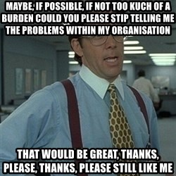 Office Space Boss - Maybe, if possible, if not too kuch of a burden could you please stip telling me the problems within my organisation That would be great, thanks, please, thanks, please still Like me