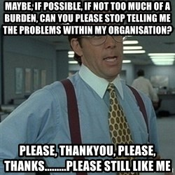 Office Space Boss - Maybe, if possible, if not too mucH of a burden, can you please stop telling me the problems within my organisation? Please, thankyou, pleaSe, thanks.........please still like me