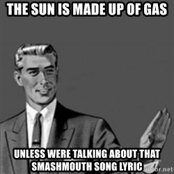 Correction Guy - the sun is made up of gas unless were talking about that smashmouth song lyric