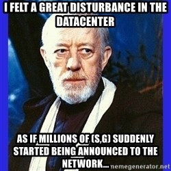 Obi Wan Kenobi  - I FELT A GREAT DISTurbance in the datacenter as if millions of (S,G) suddenly started being announced to the network...