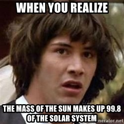 Conspiracy Keanu - When you realize the mass of the sun makes up 99.8 of the solar system