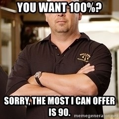 Rick Harrison - You want 100%? Sorry, the most i can offer is 90.