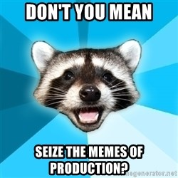 Lame Pun Coon - Don't you mean seize the memes of production?