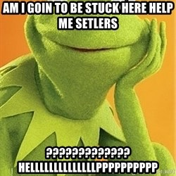 Kermit the frog - am i goin to be stuck here help me setlers ????????????? hellllllllllllllpppppppppp