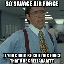 Office Space Boss - So savage Air force  if you could be chill air force that'd be greeeaaaattt