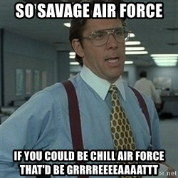 Office Space Boss - SO SAVAGE AIR FORCE IF YOU COULD BE CHILL AIR FORCE THAT'D BE GRRRREEEEAAAATTT
