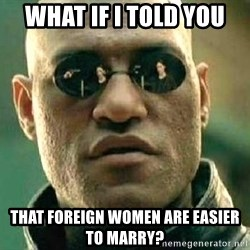 What if I told you / Matrix Morpheus - What if I told you that foreign women are easier to marry?