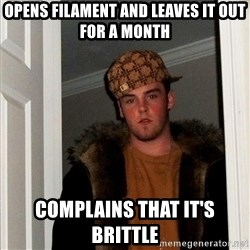 Scumbag Steve - Opens filament and leaves it out for a month complains that it's brittle