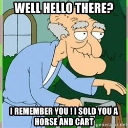 Herbert from family guy - well hello there? i REMEMBER you ! i sold you a horse and cart
