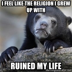Confession Bear - I feel like the religion I grew up with Ruined my life