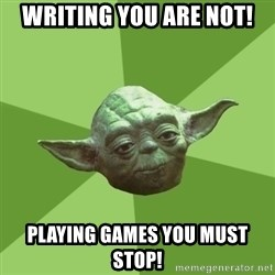 Advice Yoda Gives - WRITING YOU ARE NOT! PLAYING GAMES YOU MUST STOP!