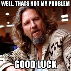 Big Lebowski - Well, thats not my problem Good luck