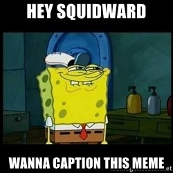 Don't you, Squidward? - Hey squidward Wanna caption this meme