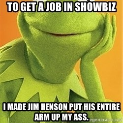 Kermit the frog - To get a job in showbiz I made Jim hensON put his entire arm up my ass.