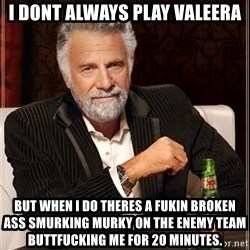 The Most Interesting Man In The World - I dont always play valeera But when i do theres a fukin broken ass SMurking murky On the enemy team buttfuCking me For 20 minUtes.