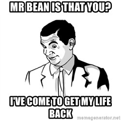 if you know what - Mr bean is that you? I've come to get my life back