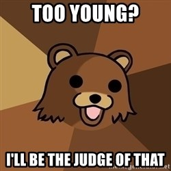 Pedobear - too young? I'll be the judge of that