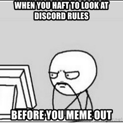 computer guy - WHEN YOU HAFT TO LOOK AT DISCORD RULES BEFORE YOU MEME OUT