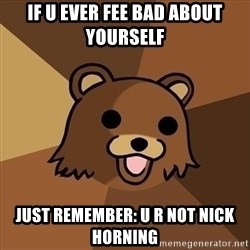 Pedobear - If u ever fee bad about yourself Just Remember: u r not Nick HorninG