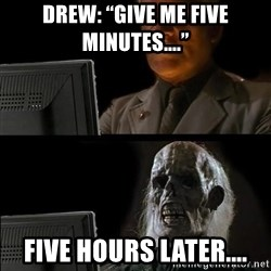 """Waiting For - Drew: """"give me five minutes...."""" Five hours latEr...."""