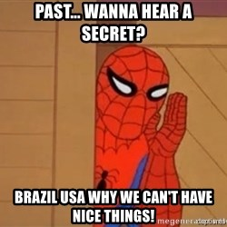 Psst spiderman - Past... Wanna hear a secret? Brazil usa Why we can't have nice things!